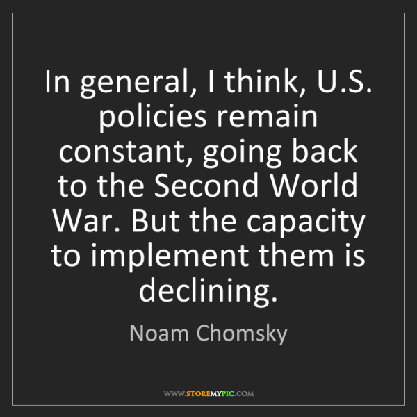 Noam Chomsky: In general, I think, U.S. policies remain constant, going...