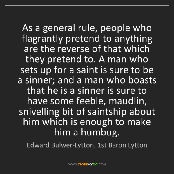 Edward Bulwer-Lytton, 1st Baron Lytton: As a general rule, people who flagrantly pretend to anything