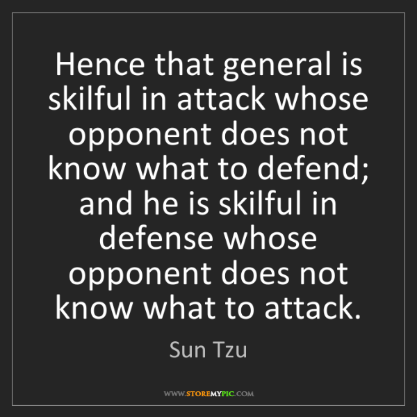 Sun Tzu: Hence that general is skilful in attack whose opponent...