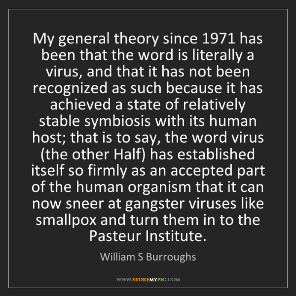 William S Burroughs: My general theory since 1971 has been that the word is...