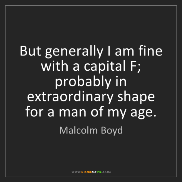 Malcolm Boyd: But generally I am fine with a capital F; probably in...