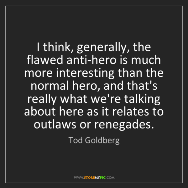 Tod Goldberg: I think, generally, the flawed anti-hero is much more...