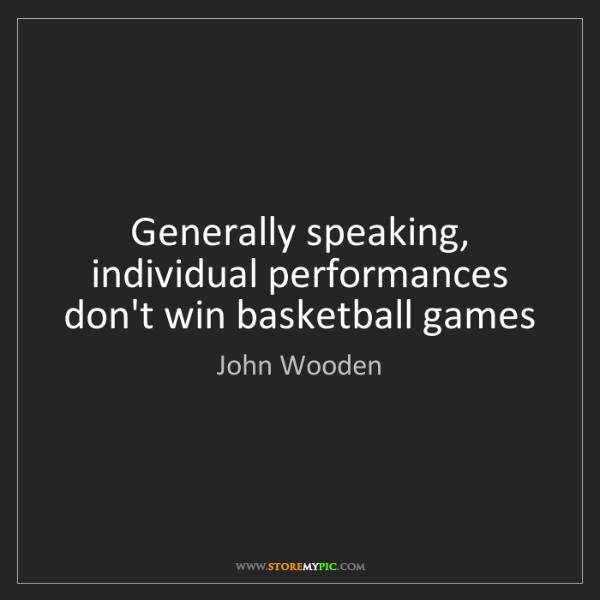 John Wooden: Generally speaking, individual performances don't win...