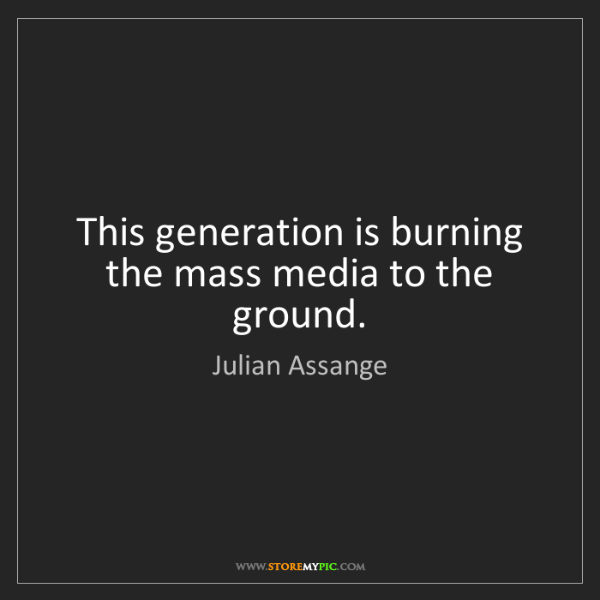 Julian Assange: This generation is burning the mass media to the ground.