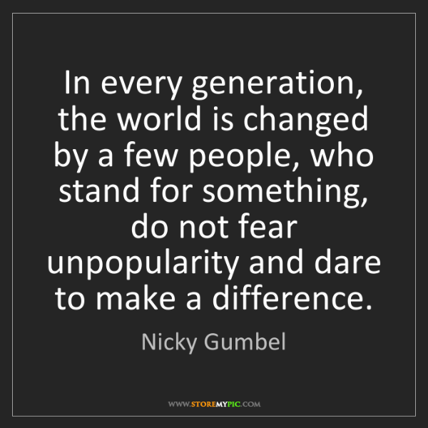 Nicky Gumbel: In every generation, the world is changed by a few people,...