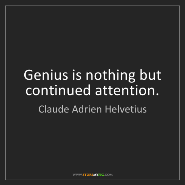Claude Adrien Helvetius: Genius is nothing but continued attention.