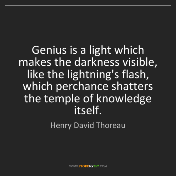 Henry David Thoreau: Genius is a light which makes the darkness visible, like...