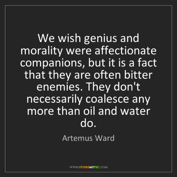 Artemus Ward: We wish genius and morality were affectionate companions,...
