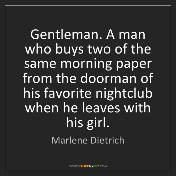 Marlene Dietrich: Gentleman. A man who buys two of the same morning paper...