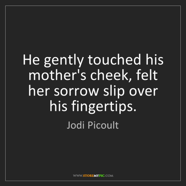 Jodi Picoult: He gently touched his mother's cheek, felt her sorrow...