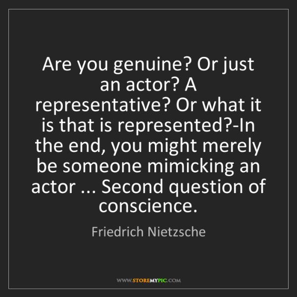 Friedrich Nietzsche: Are you genuine? Or just an actor? A representative?...