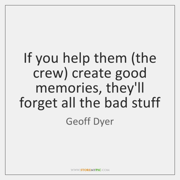 If you help them (the crew) create good memories, they'll forget all ...