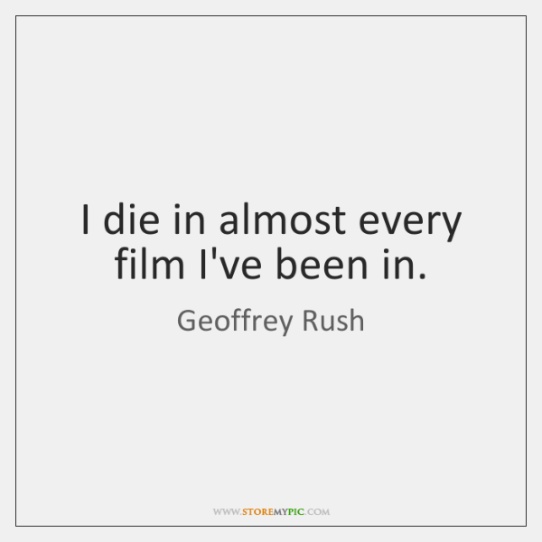 I die in almost every film I've been in.