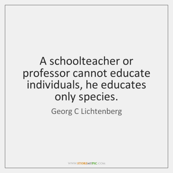 A schoolteacher or professor cannot educate individuals, he educates only species.