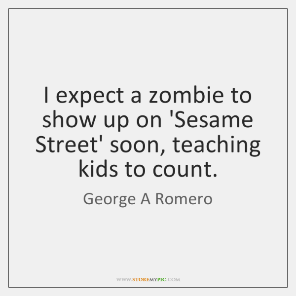 I expect a zombie to show up on 'Sesame Street' soon, teaching ...