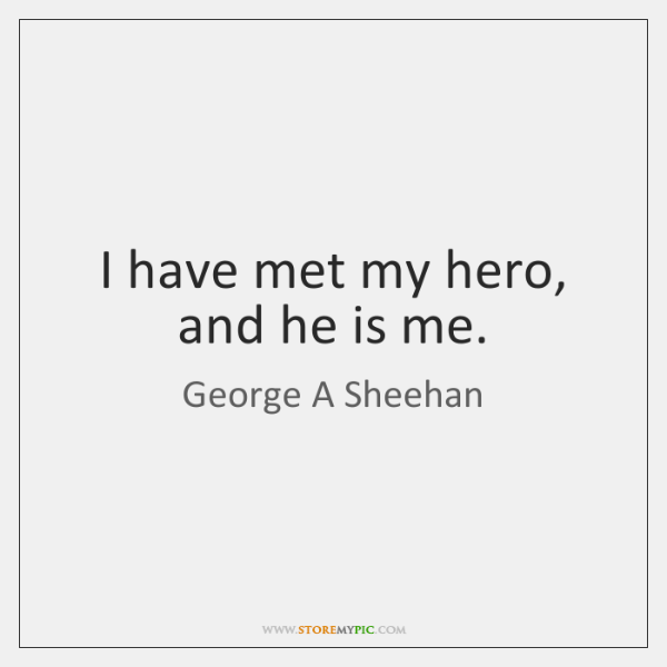 I have met my hero, and he is me.