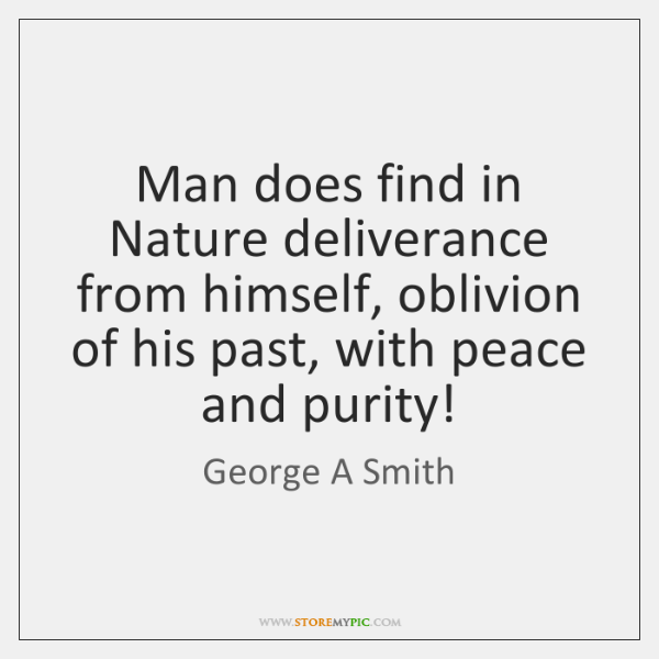 Man does find in Nature deliverance from himself, oblivion of his past, ...