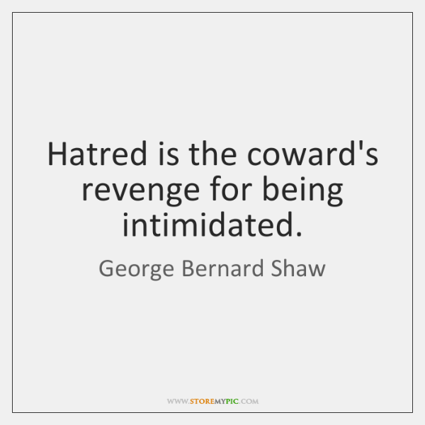 Hatred is the coward's revenge for being intimidated.