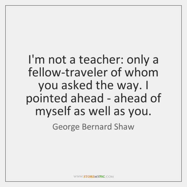I'm not a teacher: only a fellow-traveler of whom you asked the ...