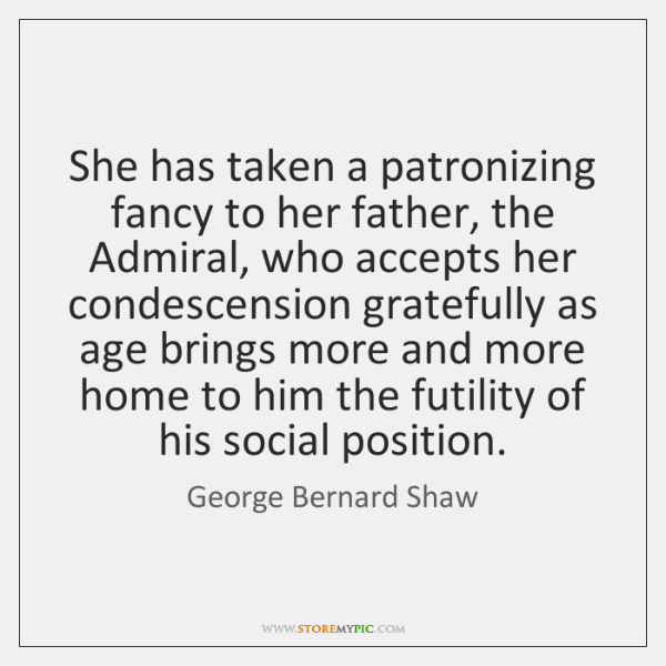 She has taken a patronizing fancy to her father, the Admiral, who ...