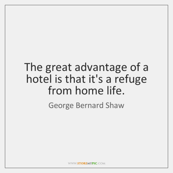 The great advantage of a hotel is that it's a refuge from ...