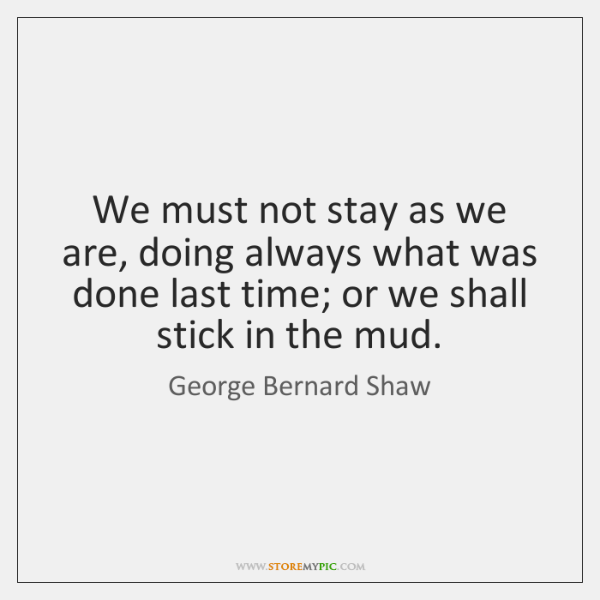 We must not stay as we are, doing always what was done ...