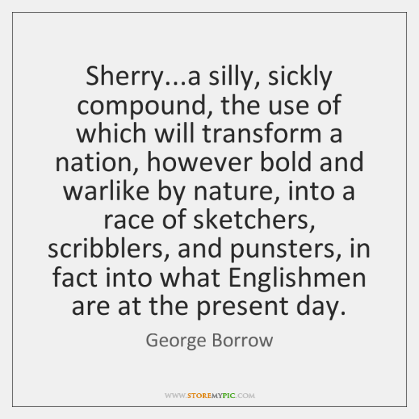 Sherry...a silly, sickly compound, the use of which will transform a ...
