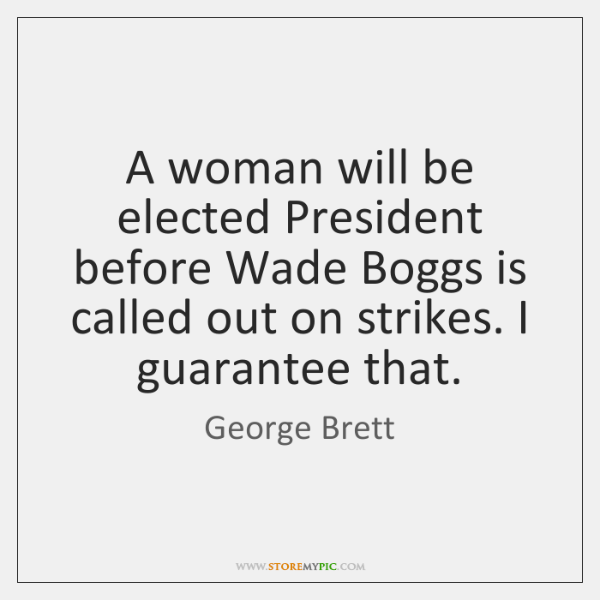 A woman will be elected President before Wade Boggs is called out ...
