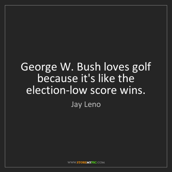 Jay Leno: George W. Bush loves golf because it's like the election-low...