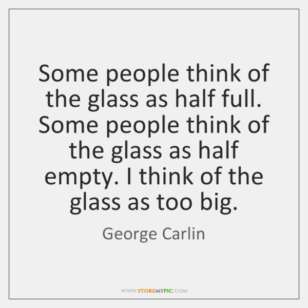 Some people think of the glass as half full. Some people think ...