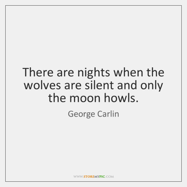 There are nights when the wolves are silent and only the moon ...