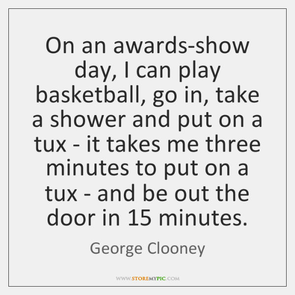 On an awards-show day, I can play basketball, go in, take a ...