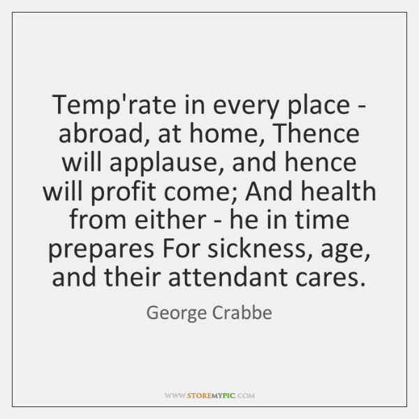 Temp'rate in every place - abroad, at home, Thence will applause, and ...