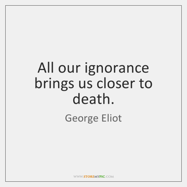 All our ignorance brings us closer to death.