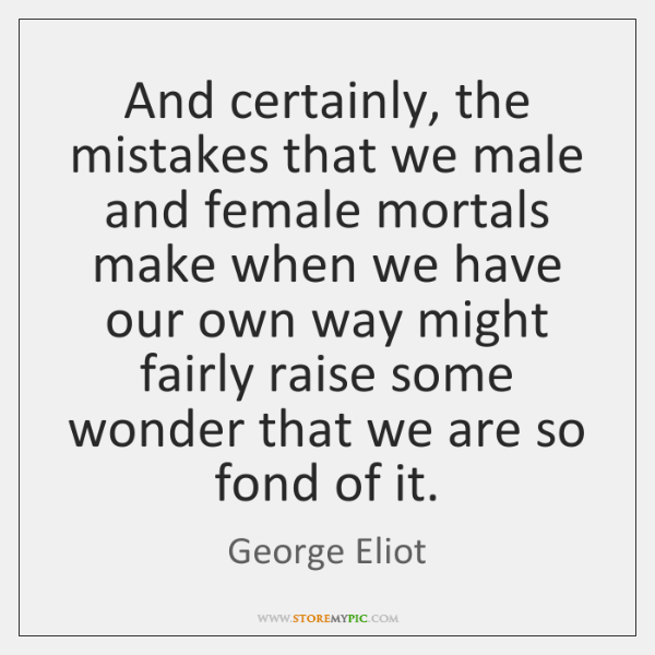 And certainly, the mistakes that we male and female mortals make when ...