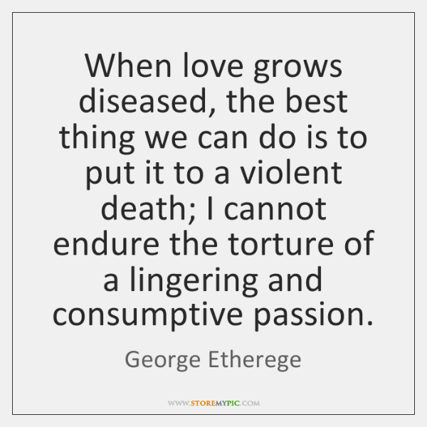 When love grows diseased, the best thing we can do is to ...