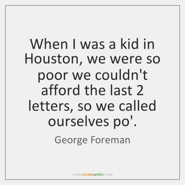 When I was a kid in Houston, we were so poor we ...