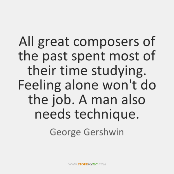 All great composers of the past spent most of their time studying. ...