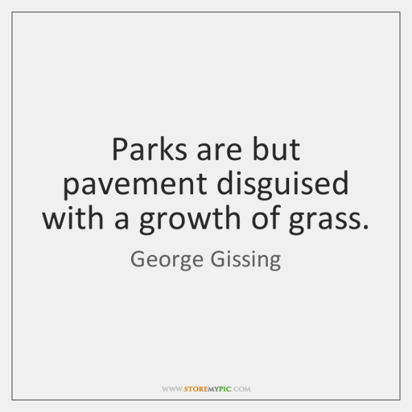 Parks are but pavement disguised with a growth of grass.