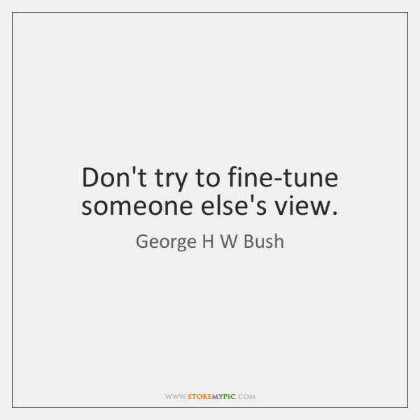 Don't try to fine-tune someone else's view.