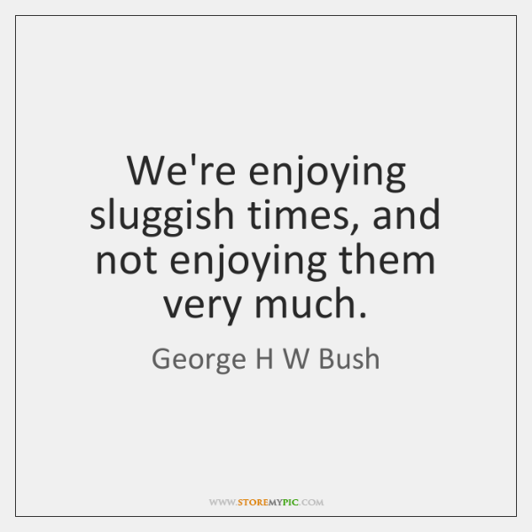 We're enjoying sluggish times, and not enjoying them very much.