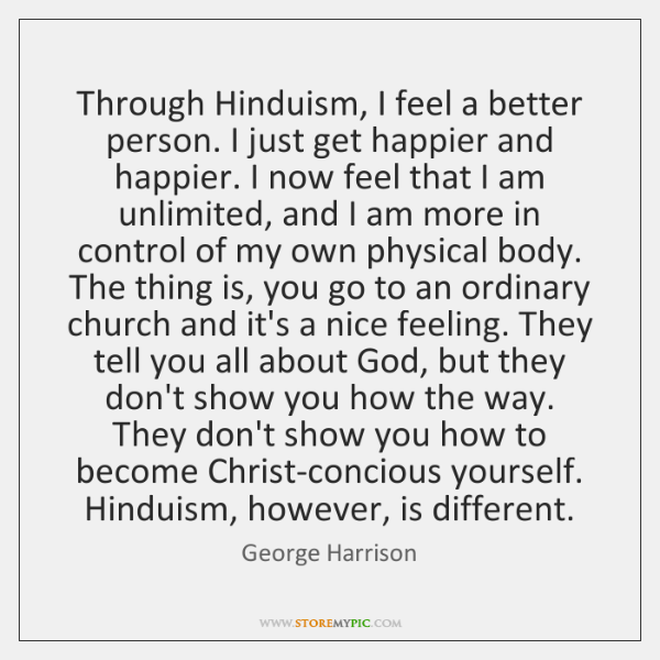 Through Hinduism, I feel a better person. I just get happier and ...