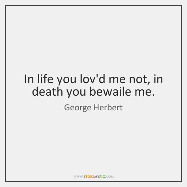 In life you lov'd me not, in death you bewaile me.