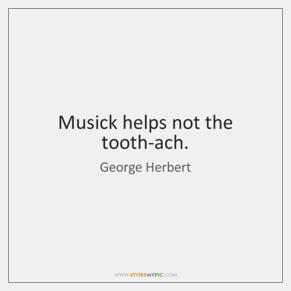 Musick helps not the tooth-ach.