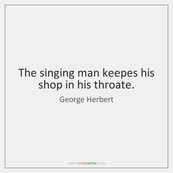 The singing man keepes his shop in his throate.