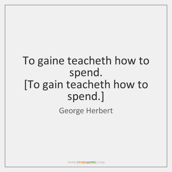 To gaine teacheth how to spend.  [To gain teacheth how to spend.]