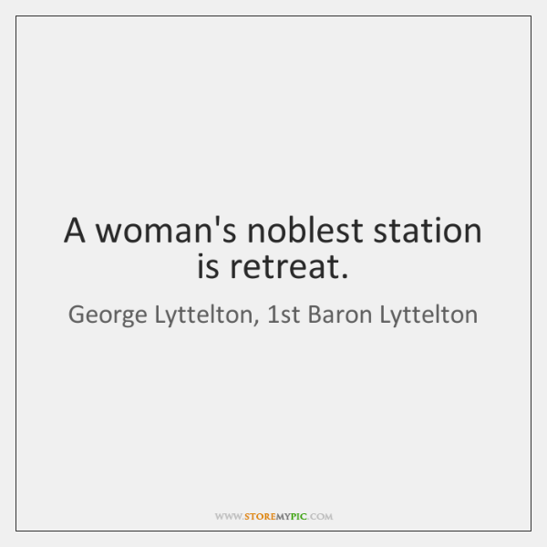A woman's noblest station is retreat.