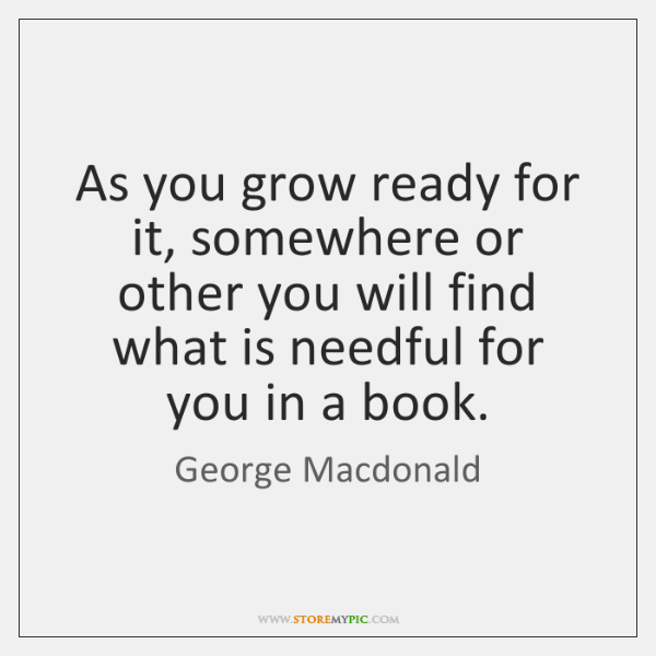 As you grow ready for it, somewhere or other you will find ...