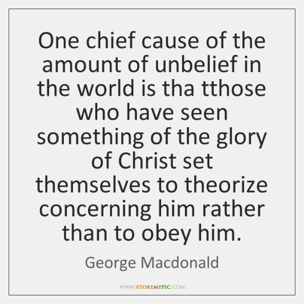 One chief cause of the amount of unbelief in the world is ...