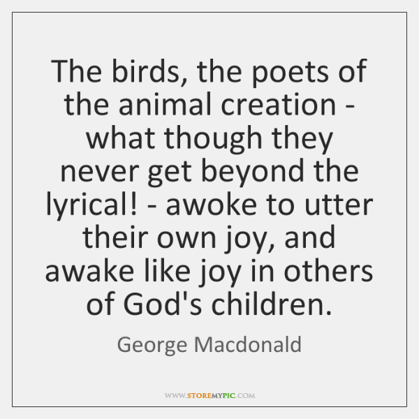 The birds, the poets of the animal creation - what though they ...